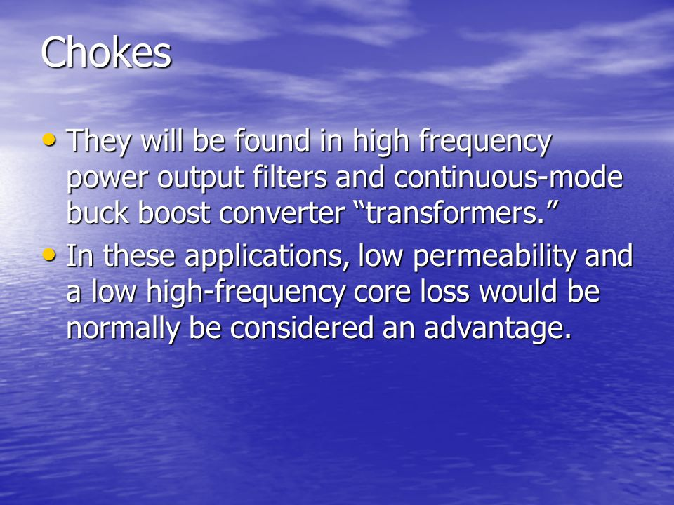 Chokes They will be found in high frequency power output filters and continuous-mode buck boost converter transformers.