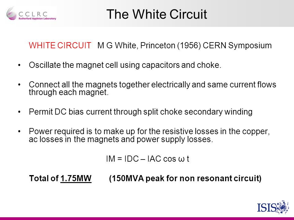 The White Circuit WHITE CIRCUIT M G White, Princeton (1956) CERN Symposium. Oscillate the magnet cell using capacitors and choke.