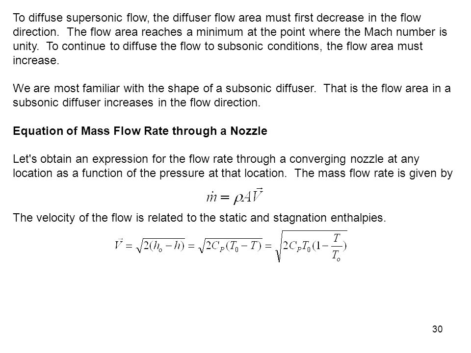 To diffuse supersonic flow, the diffuser flow area must first decrease in the flow direction. The flow area reaches a minimum at the point where the Mach number is unity. To continue to diffuse the flow to subsonic conditions, the flow area must increase.