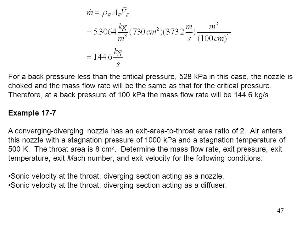 For a back pressure less than the critical pressure, 528 kPa in this case, the nozzle is choked and the mass flow rate will be the same as that for the critical pressure. Therefore, at a back pressure of 100 kPa the mass flow rate will be kg/s.