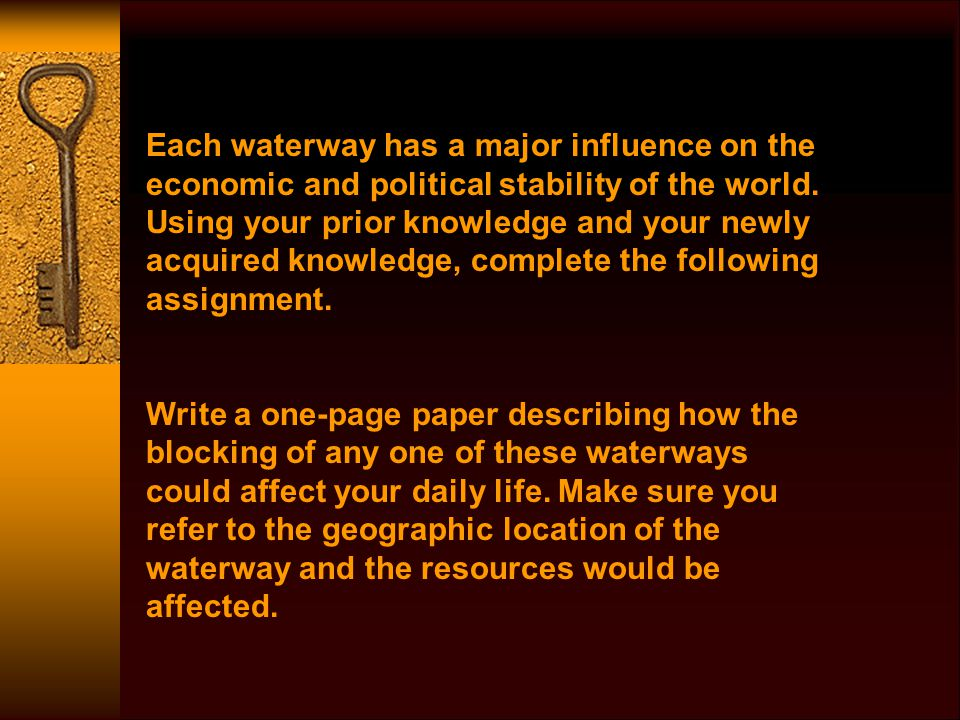 Each waterway has a major influence on the economic and political stability of the world. Using your prior knowledge and your newly acquired knowledge, complete the following assignment.