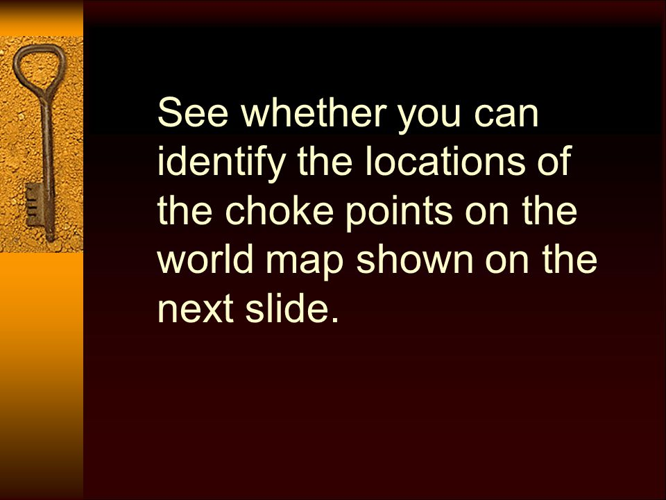 See whether you can identify the locations of the choke points on the world map shown on the next slide.
