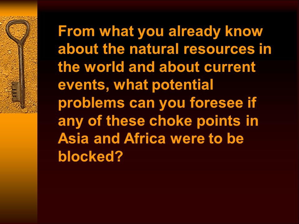 From what you already know about the natural resources in the world and about current events, what potential problems can you foresee if any of these choke points in Asia and Africa were to be blocked