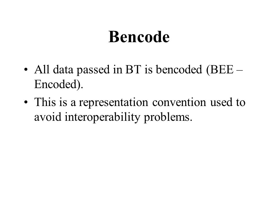 Bencode All data passed in BT is bencoded (BEE –Encoded).