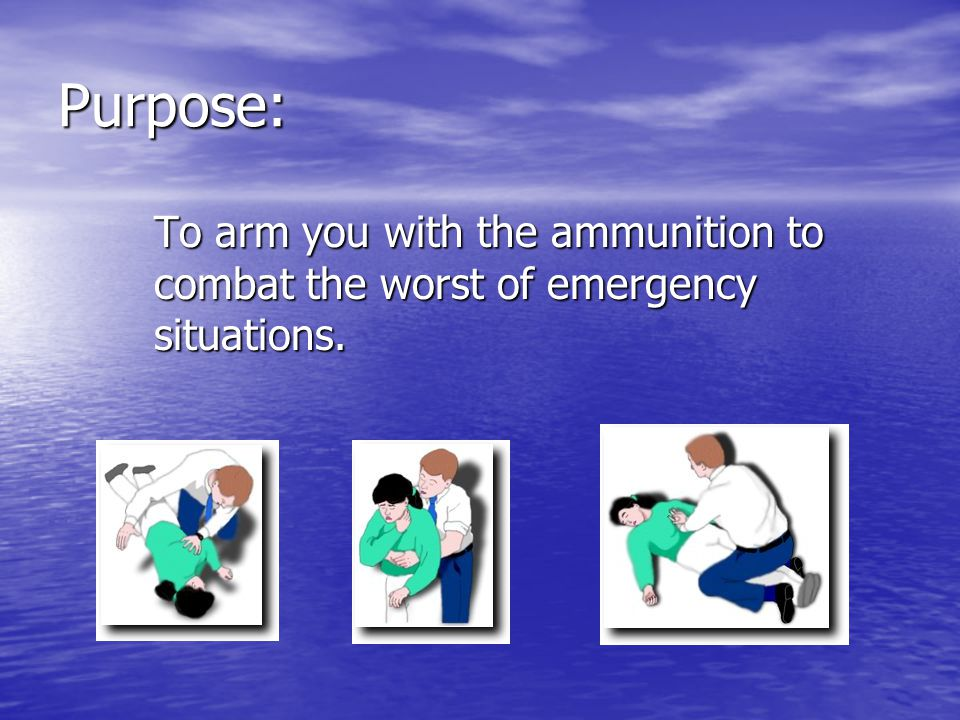 Purpose: To arm you with the ammunition to combat the worst of emergency situations.