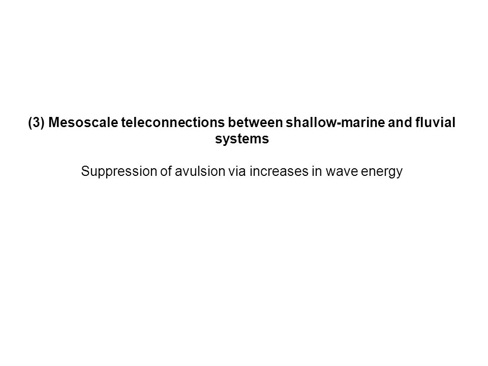 (3) Mesoscale teleconnections between shallow-marine and fluvial systems Suppression of avulsion via increases in wave energy