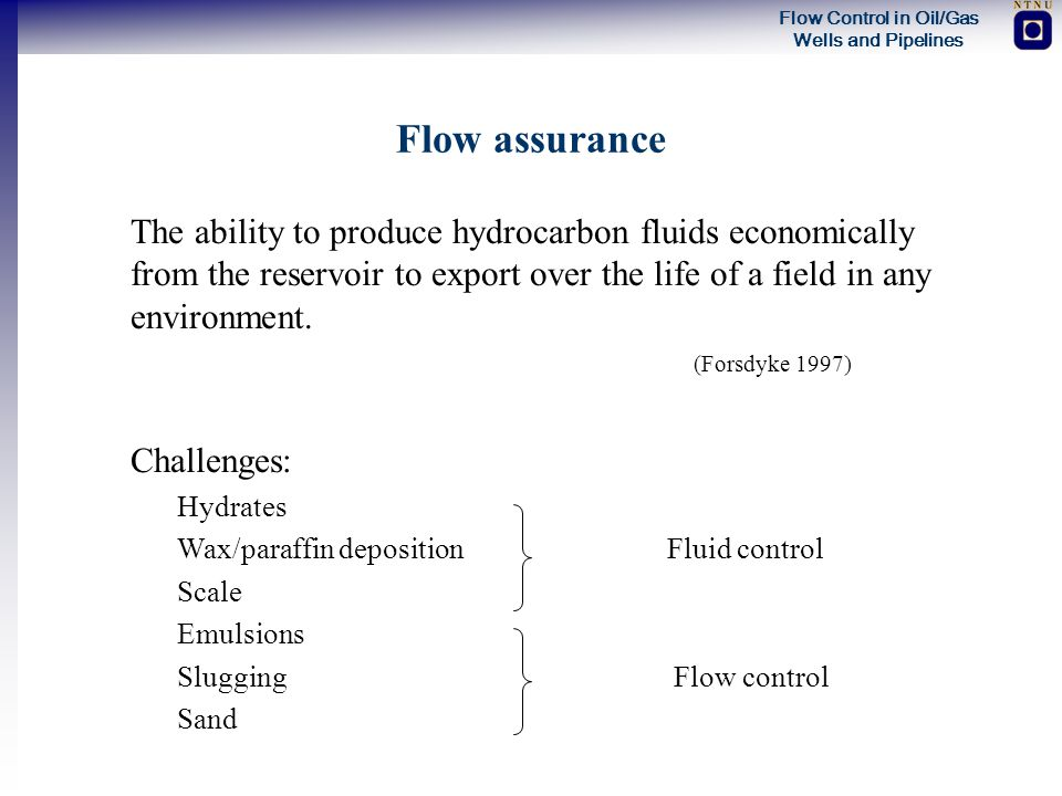 Flow assurance The ability to produce hydrocarbon fluids economically from the reservoir to export over the life of a field in any environment.