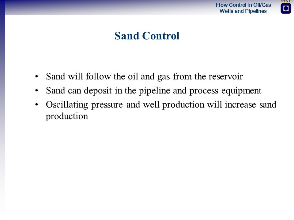 Sand Control Sand will follow the oil and gas from the reservoir