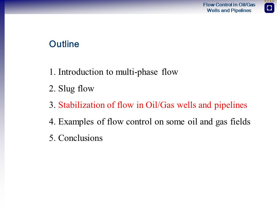 Outline 1. Introduction to multi-phase flow. 2. Slug flow. 3. Stabilization of flow in Oil/Gas wells and pipelines.