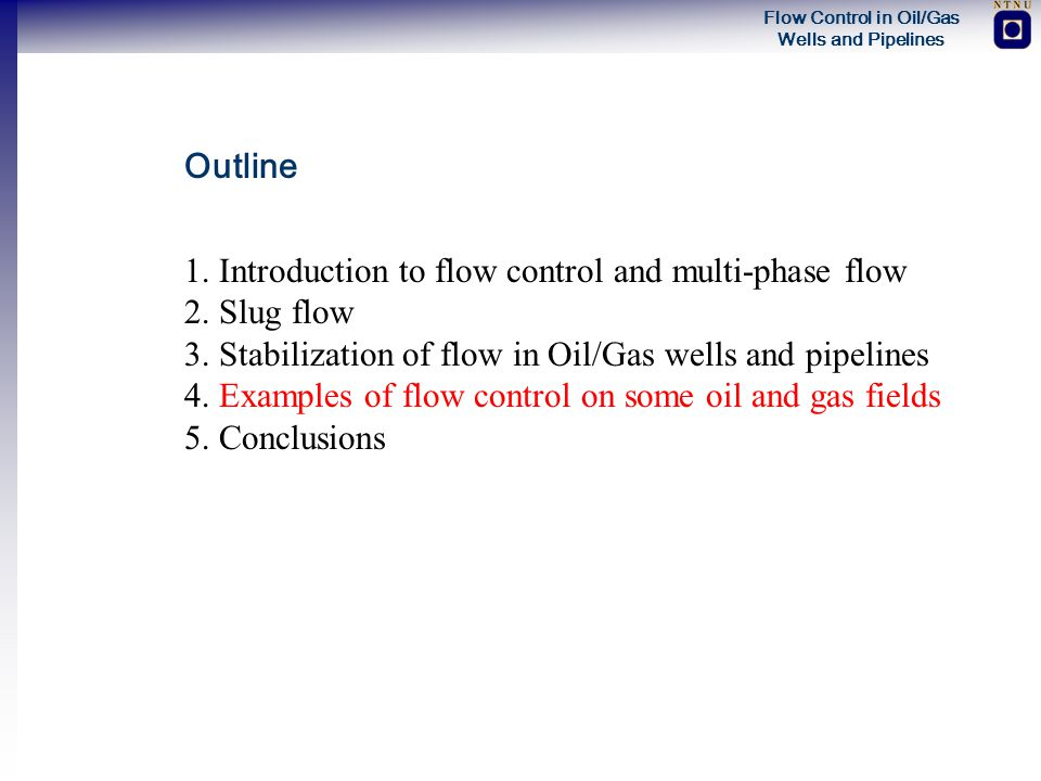 Outline 1. Introduction to flow control and multi-phase flow. 2. Slug flow. 3. Stabilization of flow in Oil/Gas wells and pipelines.