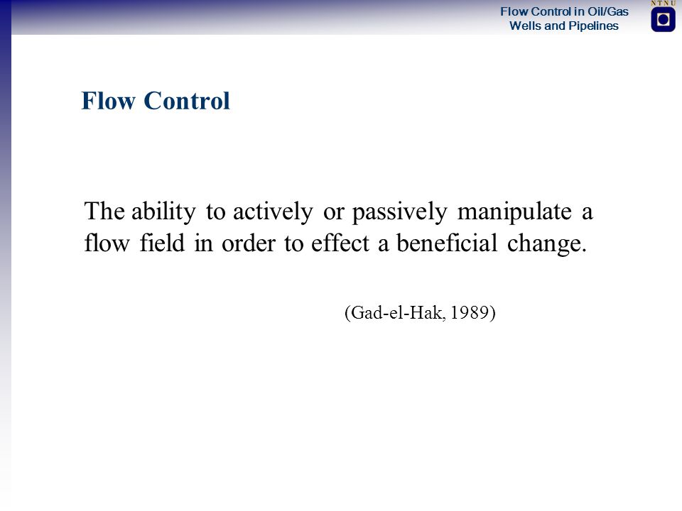 Flow Control The ability to actively or passively manipulate a flow field in order to effect a beneficial change.