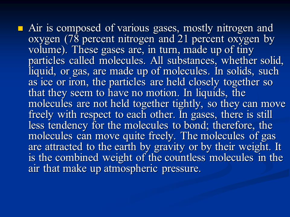 Air is composed of various gases, mostly nitrogen and oxygen (78 percent nitrogen and 21 percent oxygen by volume).