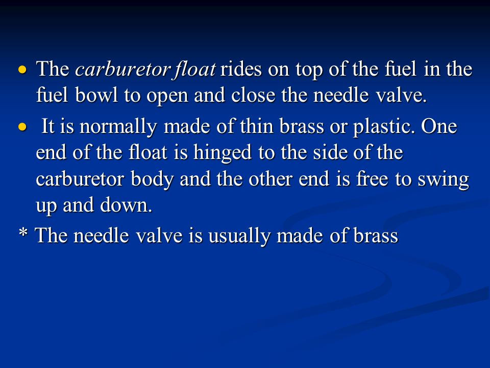 The carburetor float rides on top of the fuel in the fuel bowl to open and close the needle valve.