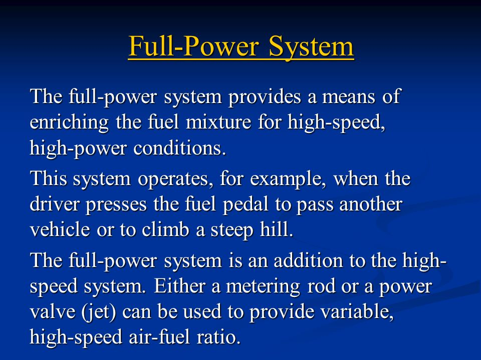 Full-Power System The full-power system provides a means of enriching the fuel mixture for high-speed, high-power conditions.