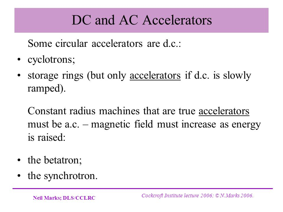 DC and AC Accelerators Some circular accelerators are d.c.:
