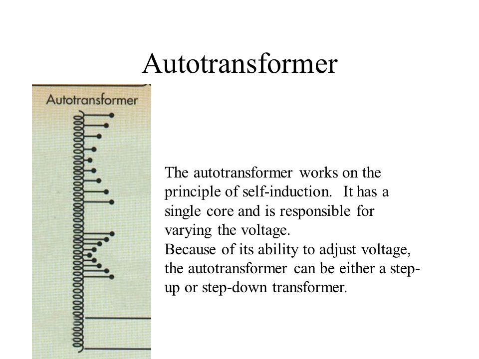 Autotransformer The autotransformer works on the principle of self-induction. It has a single core and is responsible for varying the voltage.