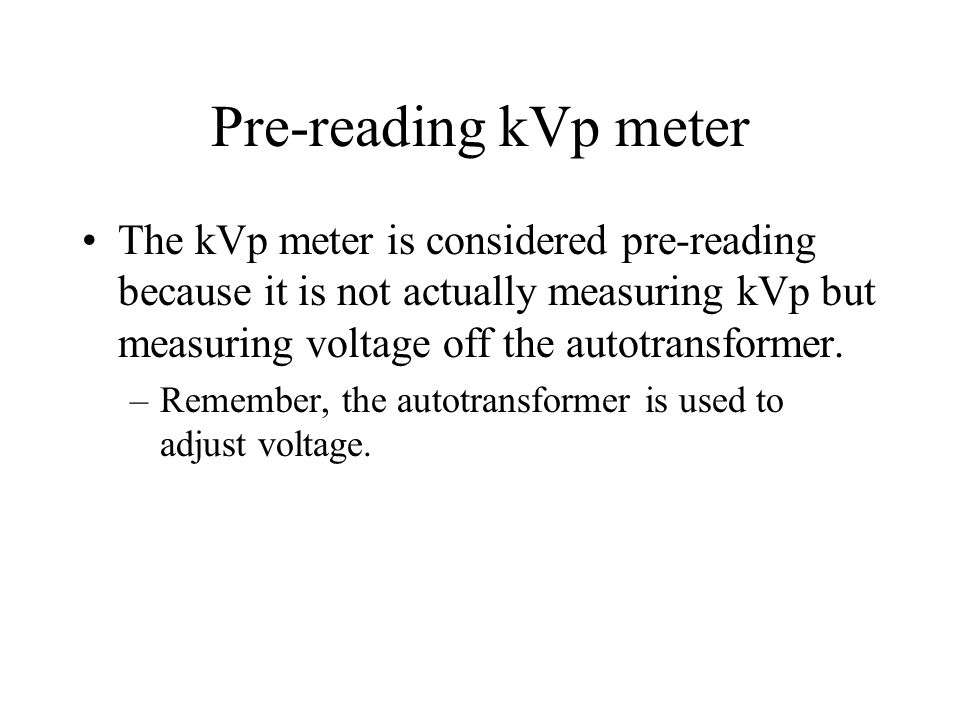 Pre-reading kVp meter The kVp meter is considered pre-reading because it is not actually measuring kVp but measuring voltage off the autotransformer.