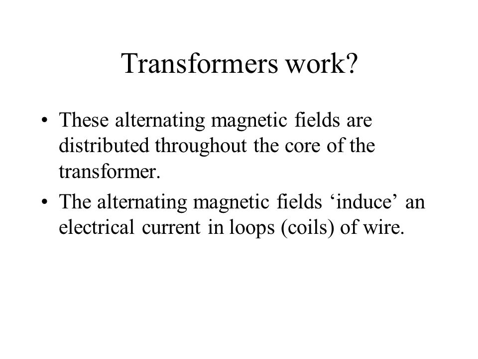 Transformers work These alternating magnetic fields are distributed throughout the core of the transformer.