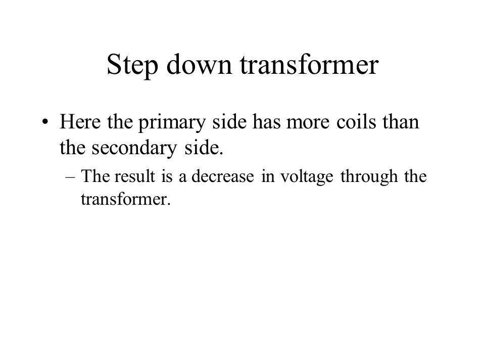 Step down transformer Here the primary side has more coils than the secondary side.