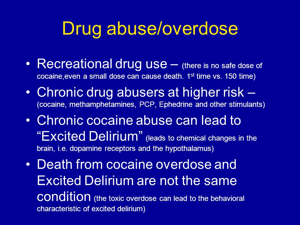 Drug abuse/overdose Recreational drug use – (there is no safe dose of cocaine,even a small dose can cause death. 1st time vs. 150 time)