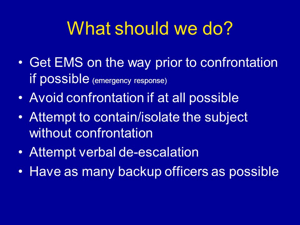 What should we do Get EMS on the way prior to confrontation if possible (emergency response) Avoid confrontation if at all possible.