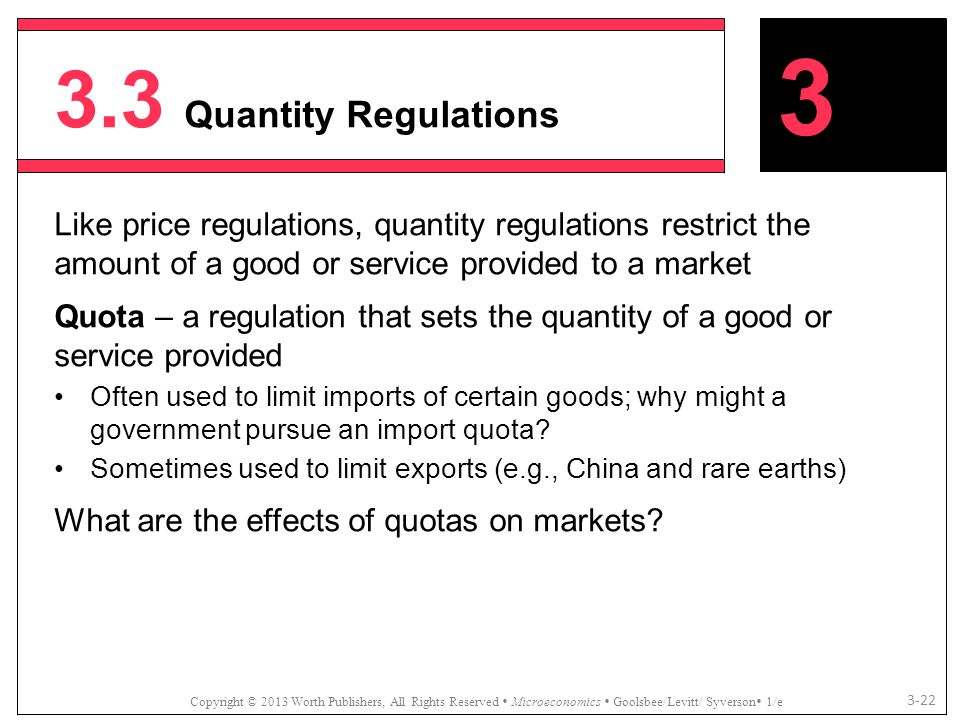 3.3 Quantity Regulations 3. Like price regulations, quantity regulations restrict the amount of a good or service provided to a market.