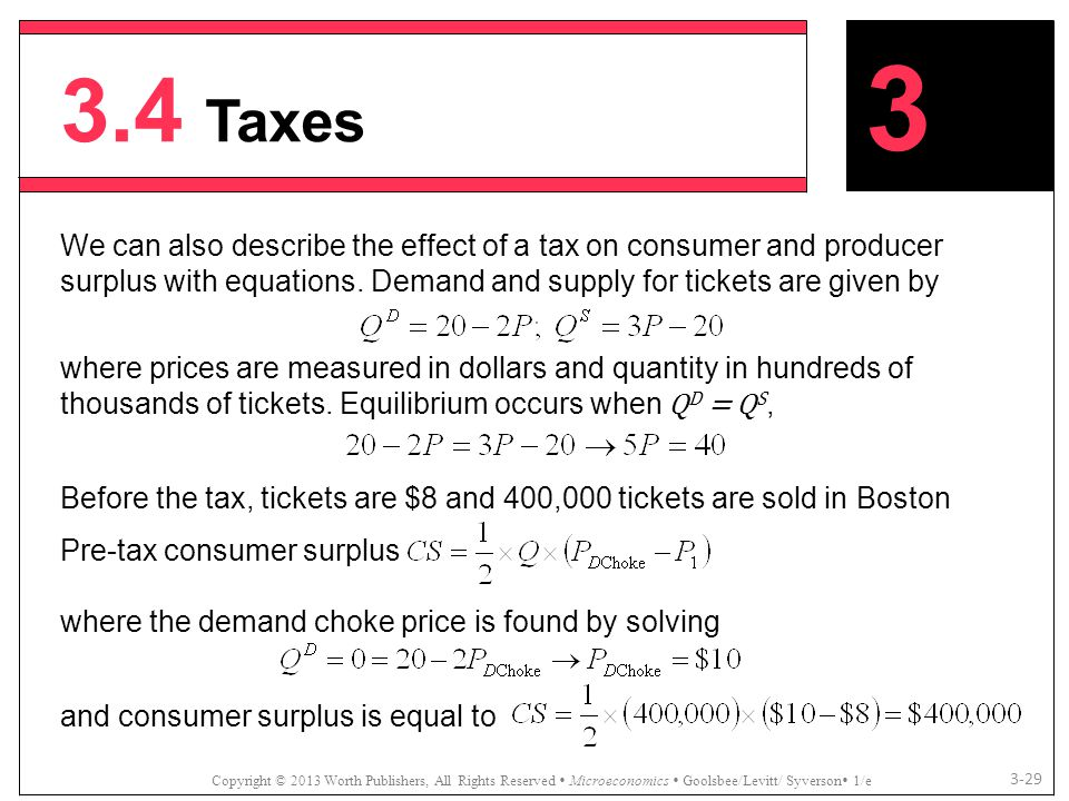 3.4 Taxes 3. We can also describe the effect of a tax on consumer and producer surplus with equations. Demand and supply for tickets are given by.