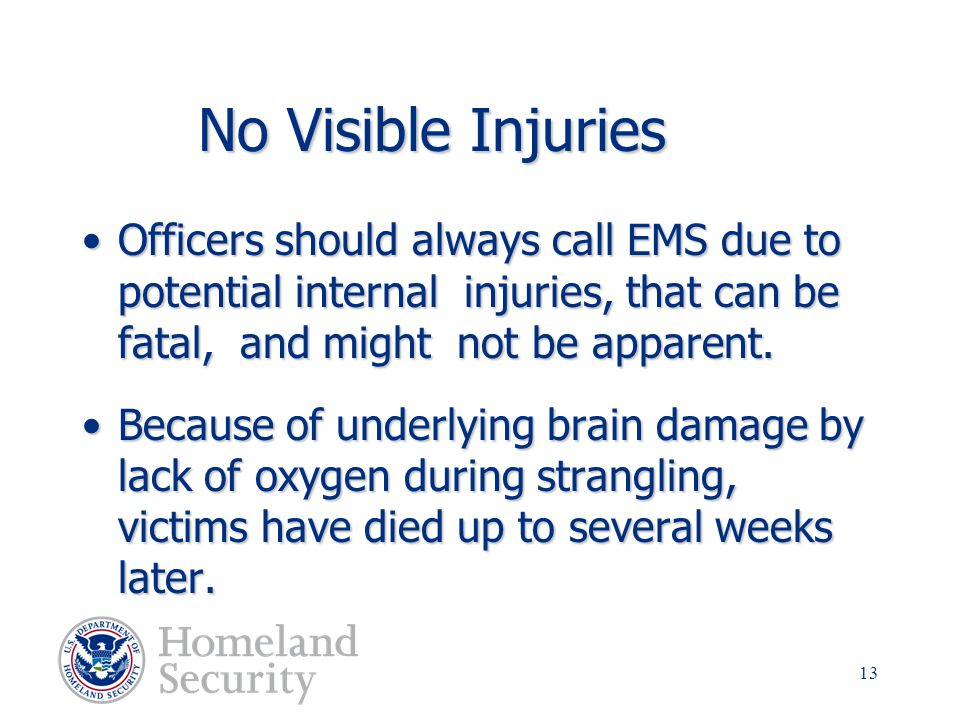 No Visible Injuries Officers should always call EMS due to potential internal injuries, that can be fatal, and might not be apparent.