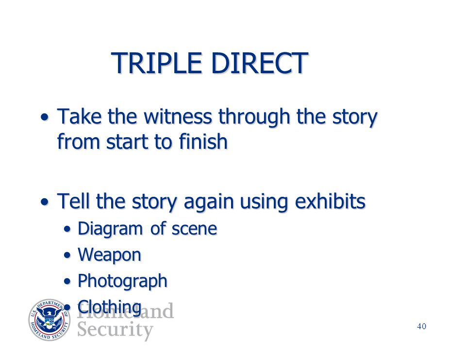TRIPLE DIRECT Take the witness through the story from start to finish