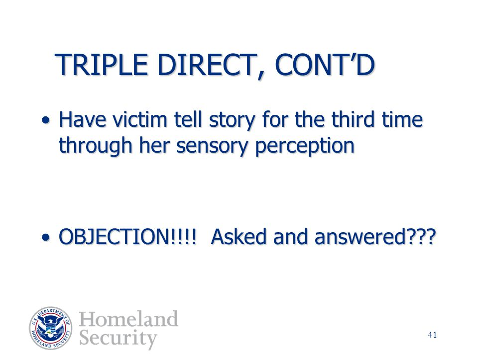TRIPLE DIRECT, CONT'D Have victim tell story for the third time through her sensory perception. OBJECTION!!!! Asked and answered