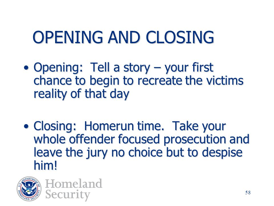 OPENING AND CLOSING Opening: Tell a story – your first chance to begin to recreate the victims reality of that day.