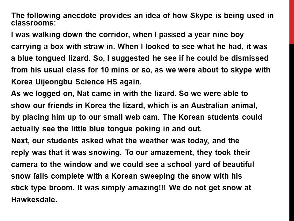 The following anecdote provides an idea of how Skype is being used in classrooms: I was walking down the corridor, when I passed a year nine boy carrying a box with straw in.