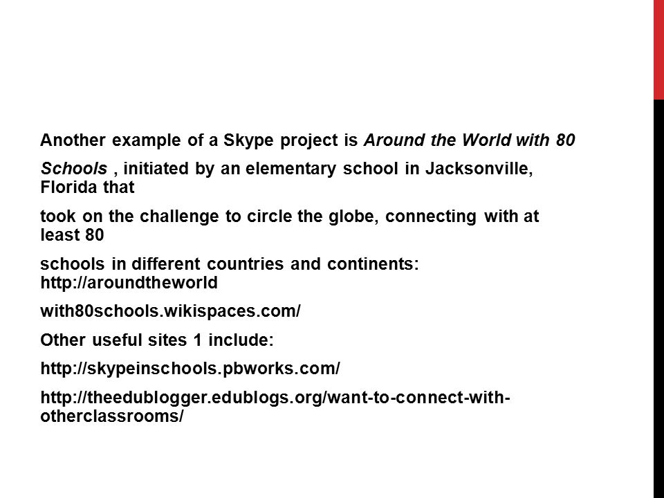 Another example of a Skype project is Around the World with 80 Schools , initiated by an elementary school in Jacksonville, Florida that took on the challenge to circle the globe, connecting with at least 80 schools in different countries and continents: http://aroundtheworld with80schools.wikispaces.com/ Other useful sites 1 include: http://skypeinschools.pbworks.com/ http://theedublogger.edublogs.org/want-to-connect-with- otherclassrooms/