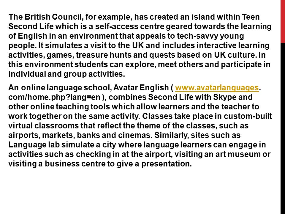 The British Council, for example, has created an island within Teen Second Life which is a self-access centre geared towards the learning of English in an environment that appeals to tech-savvy young people.