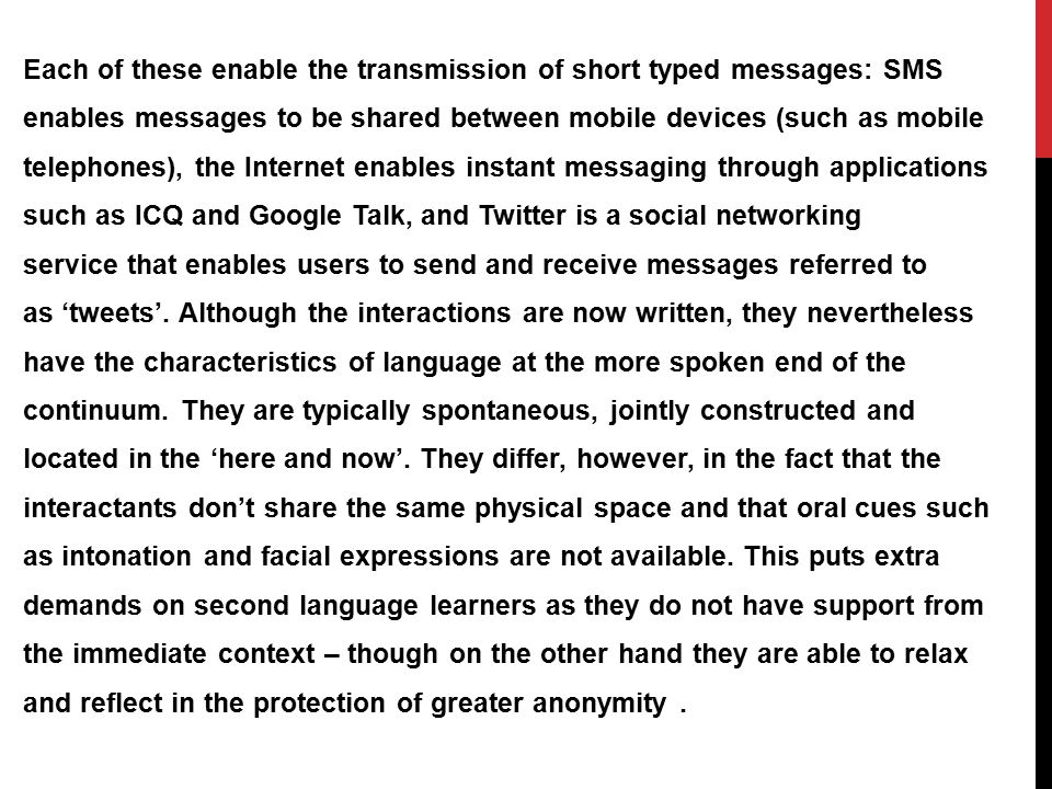 Each of these enable the transmission of short typed messages: SMS enables messages to be shared between mobile devices (such as mobile telephones), the Internet enables instant messaging through applications such as ICQ and Google Talk, and Twitter is a social networking service that enables users to send and receive messages referred to as 'tweets'.