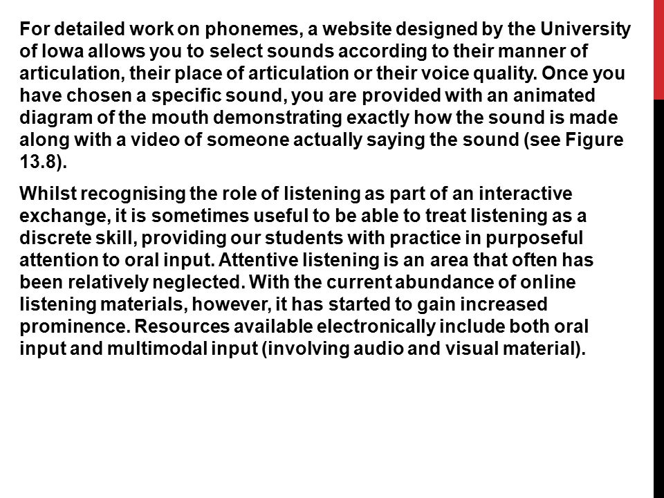 For detailed work on phonemes, a website designed by the University of Iowa allows you to select sounds according to their manner of articulation, their place of articulation or their voice quality.
