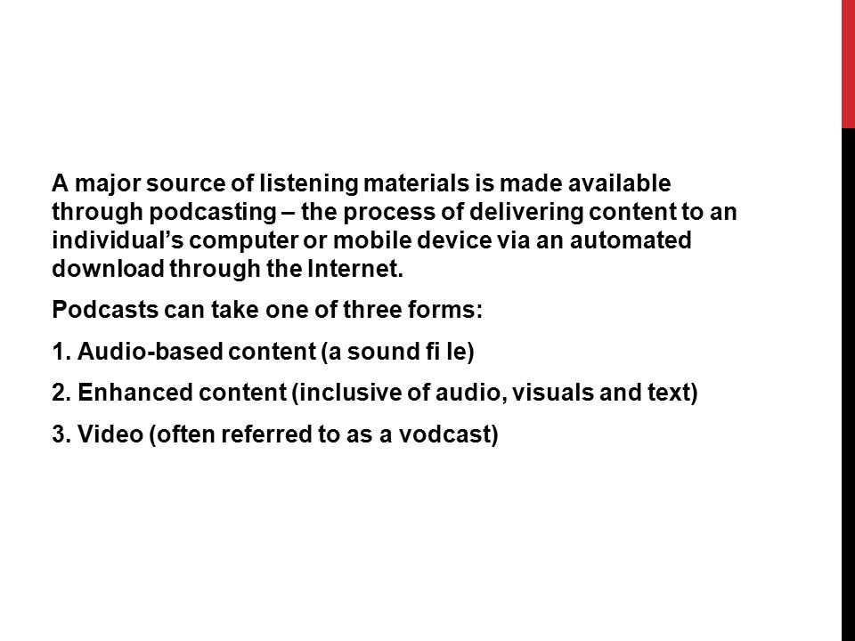 A major source of listening materials is made available through podcasting – the process of delivering content to an individual's computer or mobile device via an automated download through the Internet.