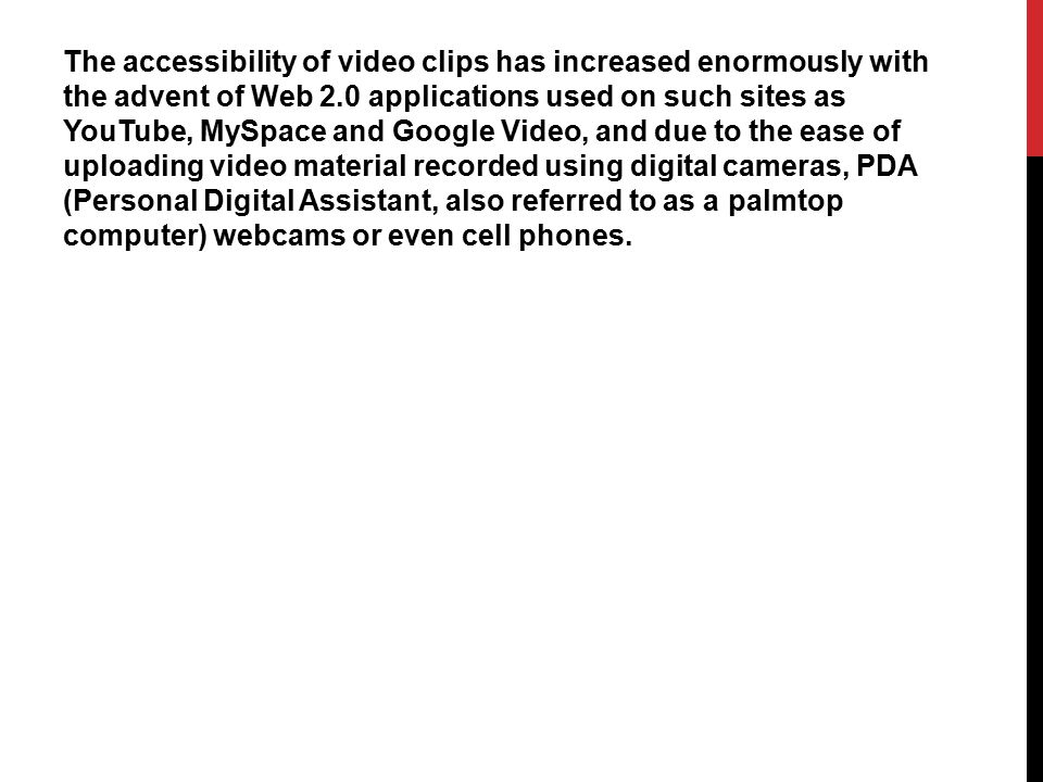 The accessibility of video clips has increased enormously with the advent of Web 2.0 applications used on such sites as YouTube, MySpace and Google Video, and due to the ease of uploading video material recorded using digital cameras, PDA (Personal Digital Assistant, also referred to as a palmtop computer) webcams or even cell phones.