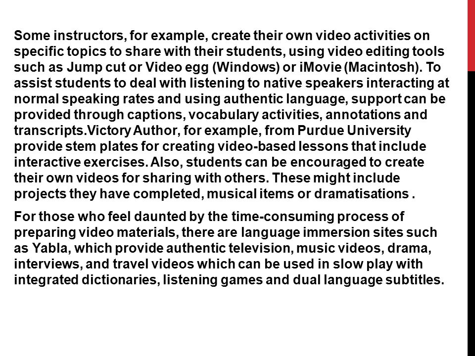 Some instructors, for example, create their own video activities on specific topics to share with their students, using video editing tools such as Jump cut or Video egg (Windows) or iMovie (Macintosh).