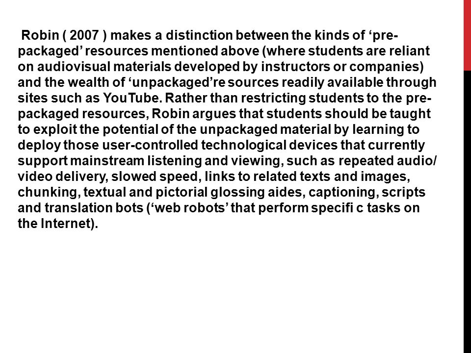 Robin ( 2007 ) makes a distinction between the kinds of 'pre- packaged' resources mentioned above (where students are reliant on audiovisual materials developed by instructors or companies) and the wealth of 'unpackaged're sources readily available through sites such as YouTube.