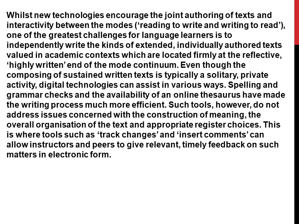 Whilst new technologies encourage the joint authoring of texts and interactivity between the modes ('reading to write and writing to read'), one of the greatest challenges for language learners is to independently write the kinds of extended, individually authored texts valued in academic contexts which are located firmly at the reflective, 'highly written' end of the mode continuum.