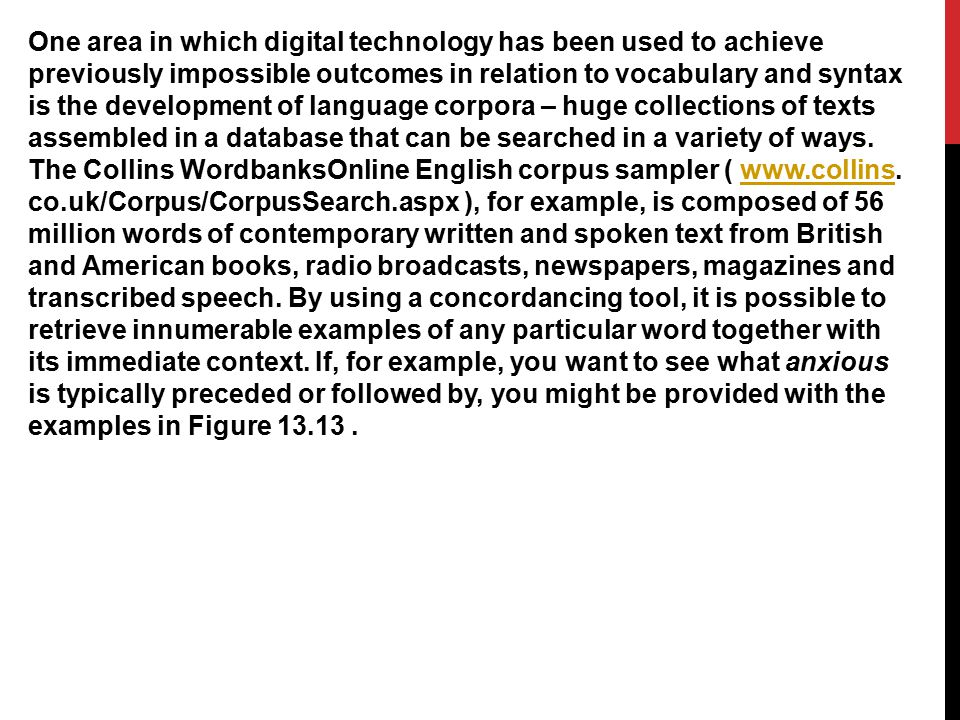 One area in which digital technology has been used to achieve previously impossible outcomes in relation to vocabulary and syntax is the development of language corpora – huge collections of texts assembled in a database that can be searched in a variety of ways.