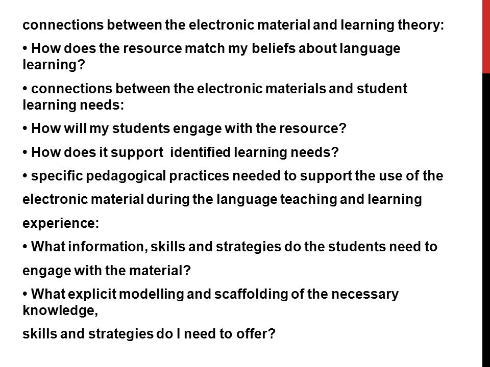 connections between the electronic material and learning theory: • How does the resource match my beliefs about language learning.