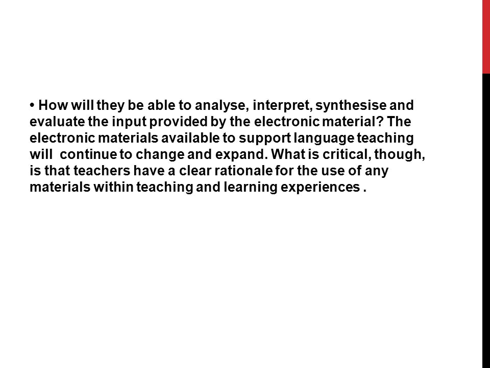 • How will they be able to analyse, interpret, synthesise and evaluate the input provided by the electronic material.