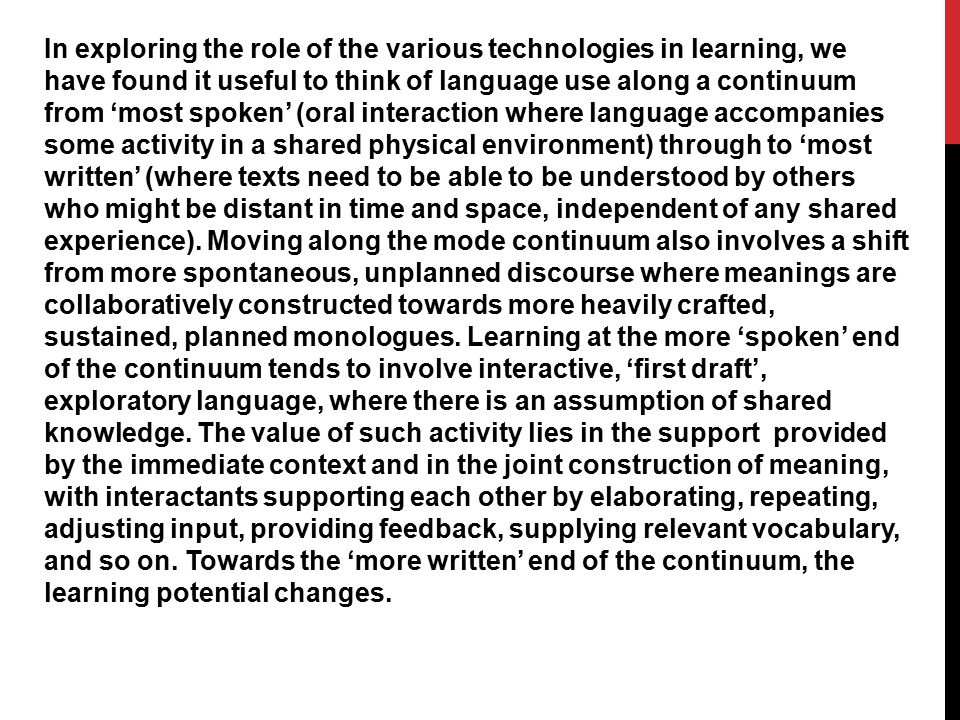 In exploring the role of the various technologies in learning, we have found it useful to think of language use along a continuum from 'most spoken' (oral interaction where language accompanies some activity in a shared physical environment) through to 'most written' (where texts need to be able to be understood by others who might be distant in time and space, independent of any shared experience).