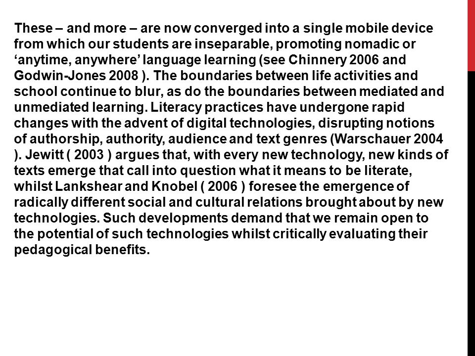 These – and more – are now converged into a single mobile device from which our students are inseparable, promoting nomadic or 'anytime, anywhere' language learning (see Chinnery 2006 and Godwin-Jones 2008 ).
