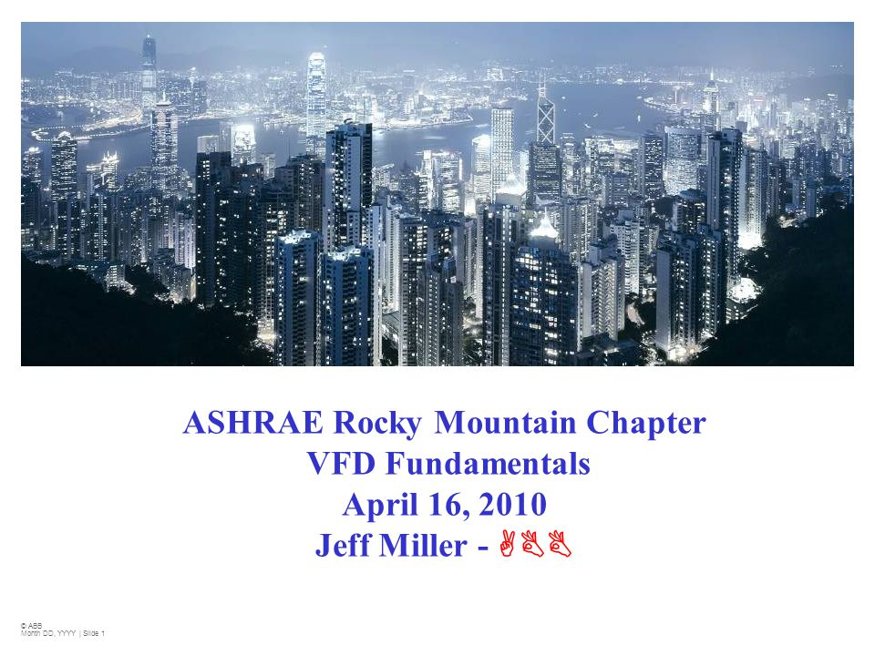 2010 ASHRAE Rocky Mountain Chapter VFD Fundamentals April 16, 2010 Jeff Miller - ABB. © ABB. Month DD, YYYY | Slide 1.