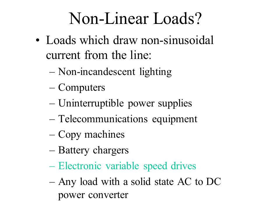Non-Linear Loads Loads which draw non-sinusoidal current from the line: Non-incandescent lighting.