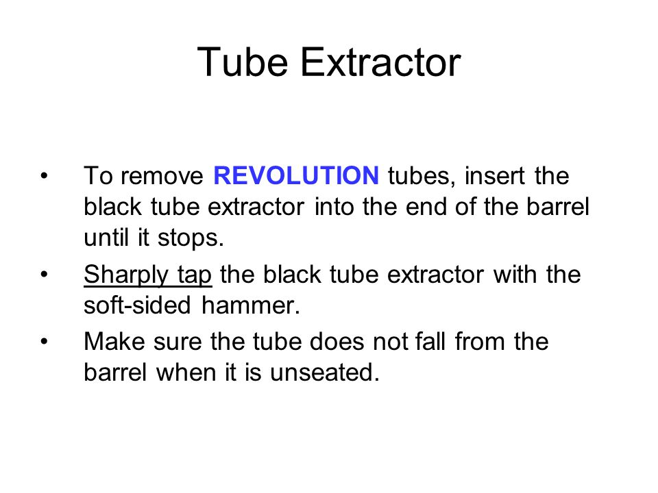 Tube Extractor To remove REVOLUTION tubes, insert the black tube extractor into the end of the barrel until it stops.
