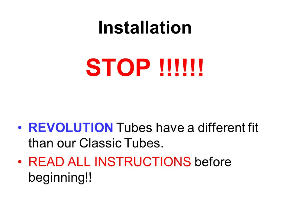 Installation STOP !!!!!. REVOLUTION Tubes have a different fit than our Classic Tubes.